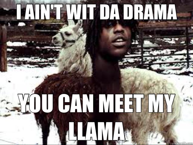 I AIN'T WIT DA DRAMA YOU CAN MEET MY LLAMA - I AIN'T WIT DA DRAMA YOU CAN MEET MY LLAMA  Chief Keef Llama