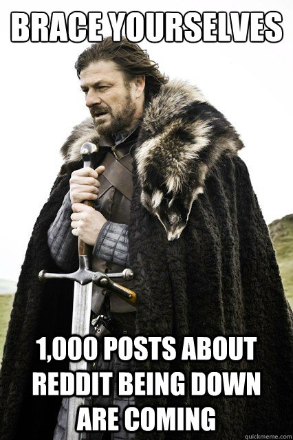 Brace yourselves 1,000 posts about reddit being down are coming