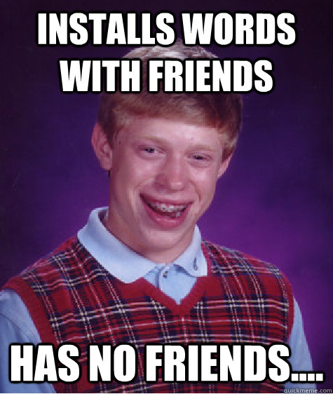 Installs Words with Friends Has no friends....  Bad Luck Brian
