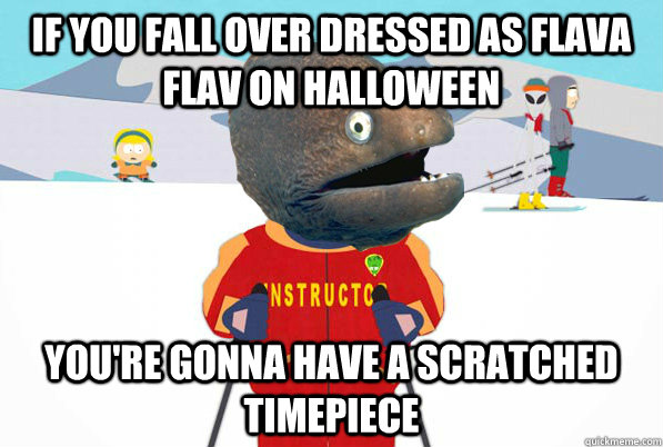 If you fall over dressed as flava flav on halloween you're gonna have a scratched timepiece