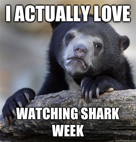 I actually love  Watching shark week  - I actually love  Watching shark week   Confession Bear