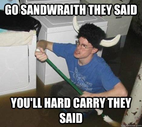 Go Sandwraith they said You'll Hard carry they said - Go Sandwraith they said You'll Hard carry they said  They said