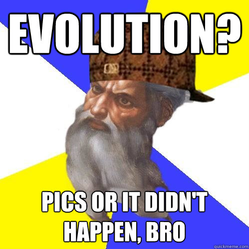 Evolution? pics or it didn't happen, bro - Evolution? pics or it didn't happen, bro  Scumbag Advice God