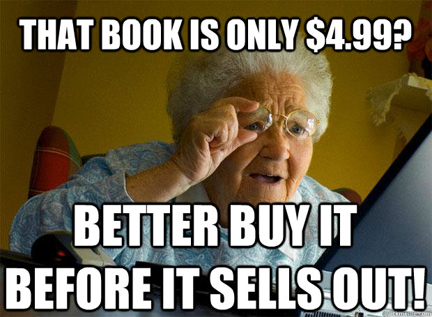 THAT BOOK IS ONLY $4.99? BETTER BUY IT BEFORE IT SELLS OUT!