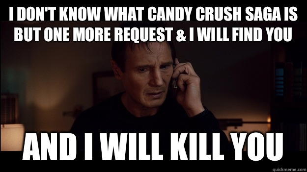 I don't know what candy crush saga is but one more request & i will find you and i will kill you