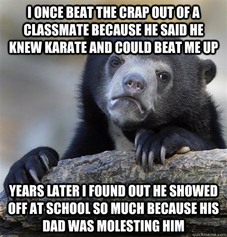 I once beat the crap out of a classmate because he said he knew karate and could beat me up Years later I found out he showed off at school so much because his dad was molesting him - I once beat the crap out of a classmate because he said he knew karate and could beat me up Years later I found out he showed off at school so much because his dad was molesting him  confessionbear