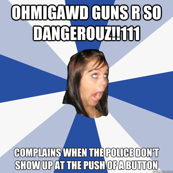 OHMIGAWD GUNS R SO DANGEROUZ!!111 Complains when the police don't show up at the push of a button - OHMIGAWD GUNS R SO DANGEROUZ!!111 Complains when the police don't show up at the push of a button  Annoying Facebook Girl