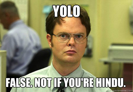 YOLO False. Not if you're Hindu. - YOLO False. Not if you're Hindu.  Dwight