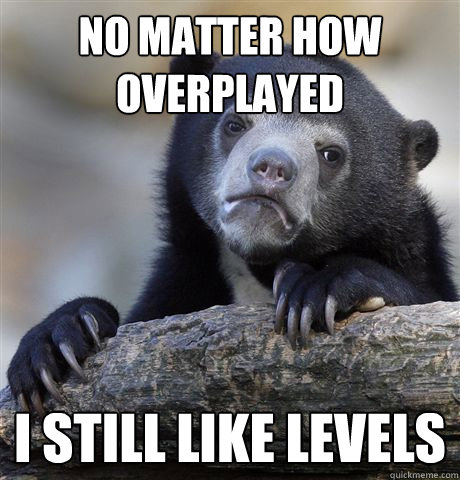 No matter how overplayed I still like Levels - No matter how overplayed I still like Levels  Confession Bear