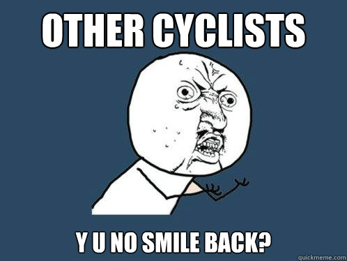 other cyclists y u no smile back? - other cyclists y u no smile back?  Y U No