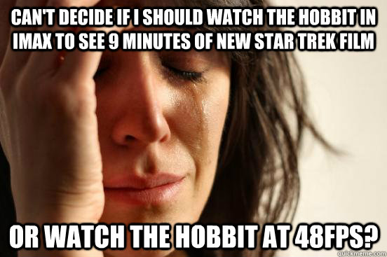 Can't decide if I should watch The Hobbit in IMAx to see 9 minutes of new star trek film Or watch the hobbit at 48fps? - Can't decide if I should watch The Hobbit in IMAx to see 9 minutes of new star trek film Or watch the hobbit at 48fps?  First World Problems