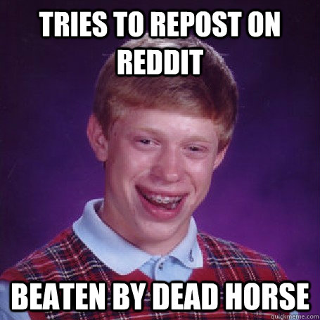 tries to repost on reddit beaten by dead horse - tries to repost on reddit beaten by dead horse  Bad Luck Brian