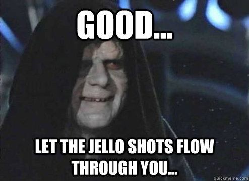 good... let the jello shots flow through you...  - good... let the jello shots flow through you...   Emperor Palpatine