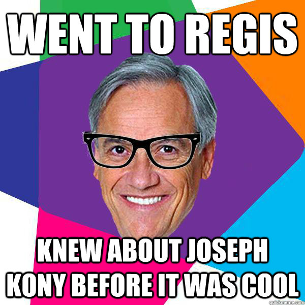 Went to Regis Knew about Joseph Kony before it was cool  Hipster pii