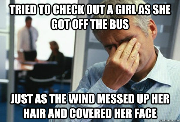 Tried to check out a girl as she got off the bus just as the wind messed up her hair and covered her face - Tried to check out a girl as she got off the bus just as the wind messed up her hair and covered her face  Male First World Problems