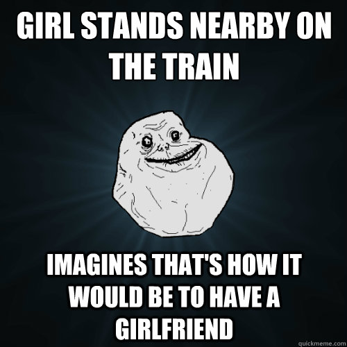 Girl stands nearby on the train Imagines that's how it would be to have a girlfriend - Girl stands nearby on the train Imagines that's how it would be to have a girlfriend  Forever Alone