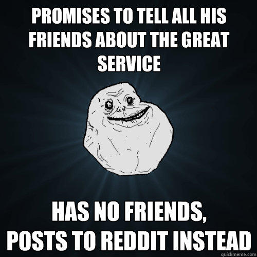 Promises to tell all his friends about the great service Has no friends,  posts to reddit instead - Promises to tell all his friends about the great service Has no friends,  posts to reddit instead  Forever Alone