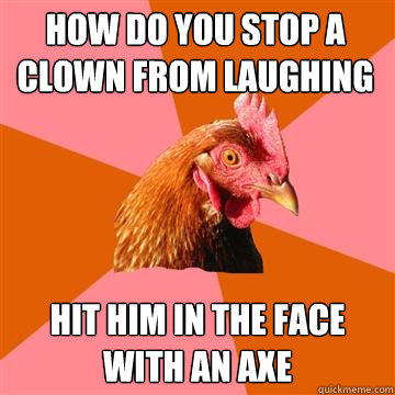 How do you stop a clown from laughing hit him in the face with an axe - How do you stop a clown from laughing hit him in the face with an axe  Anti-Joke Chicken