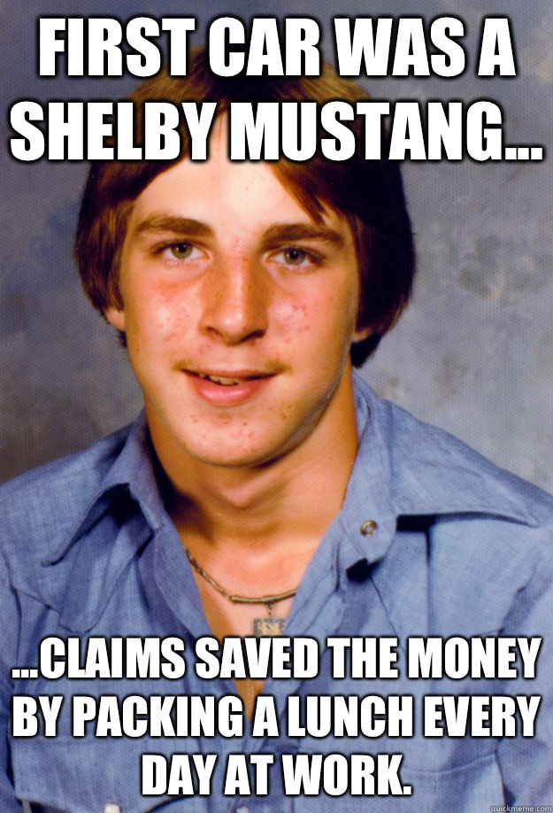 First car was a Shelby Mustang... ...claims saved the money by packing a lunch every day at work. - First car was a Shelby Mustang... ...claims saved the money by packing a lunch every day at work.  Old Economy Steven