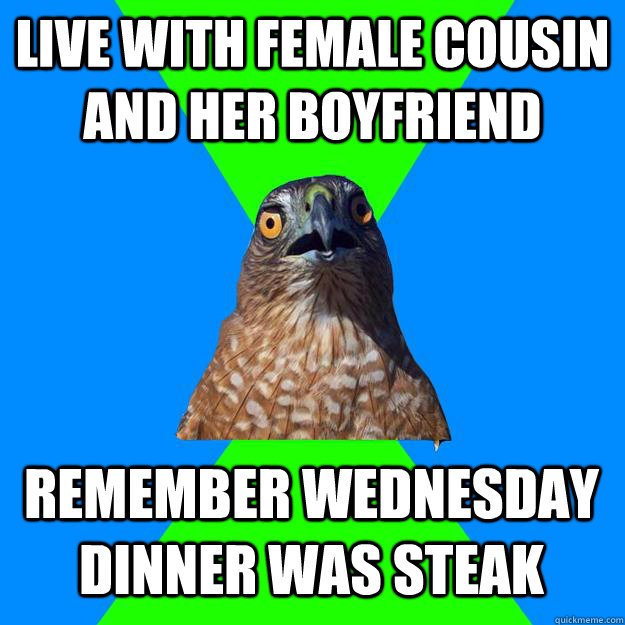Live with female cousin and her boyfriend Remember Wednesday dinner was steak - Live with female cousin and her boyfriend Remember Wednesday dinner was steak  Hawkward