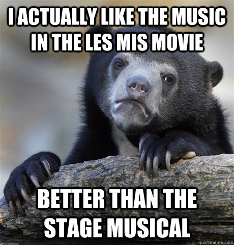 i actually like the music in the les mis movie better than the stage musical - i actually like the music in the les mis movie better than the stage musical  Confession Bear