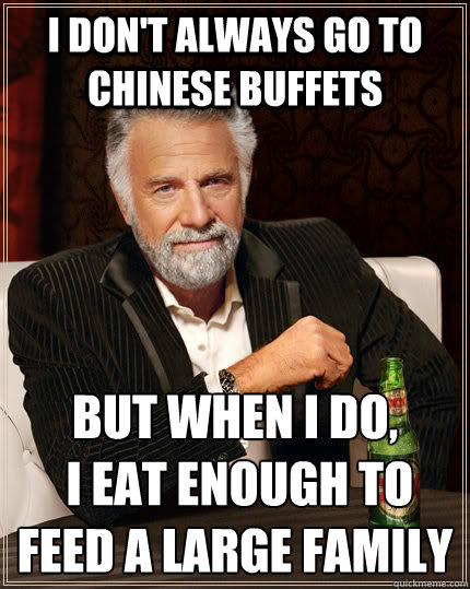 I don't always go to chinese buffets but when I do,  i eat enough to feed a large family - I don't always go to chinese buffets but when I do,  i eat enough to feed a large family  The Most Interesting Man In The World