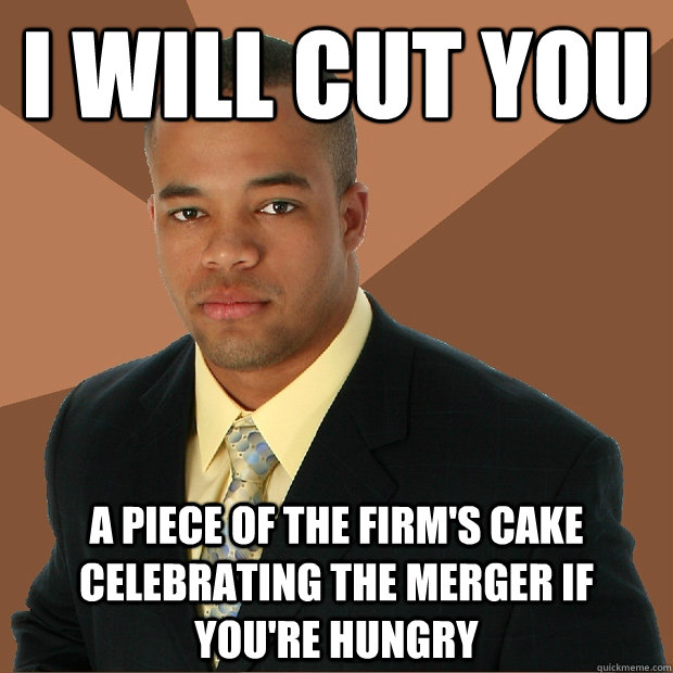 I will cut you A piece of the firm's cake celebrating the merger if you're hungry - I will cut you A piece of the firm's cake celebrating the merger if you're hungry  Successful Black Man