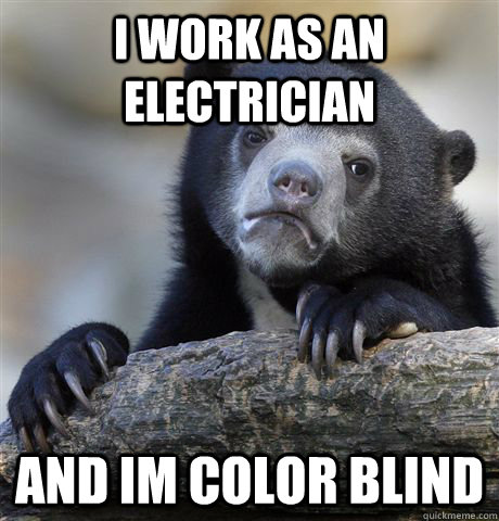 I work as an electrician and im color blind - I work as an electrician and im color blind  Confession Bear
