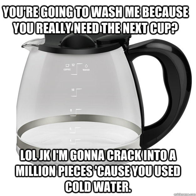 You're going to wash me because you really need the next cup? LOL JK I'm gonna crack into a million pieces 'cause you used cold water.
