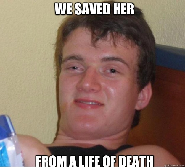 We saved her  From a life of death