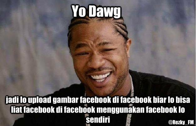 Yo Dawg jadi lo upload gambar facebook di facebook biar lo bisa liat facebook di facebook menggunakan facebook lo sendiri @Rezky_FM