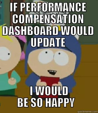 IF PERFORMANCE COMPENSATION DASHBOARD WOULD UPDATE  I WOULD BE SO HAPPY   Craig - I would be so happy