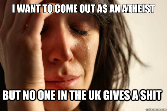 i want to come out as an atheist but no one in the UK gives a shit - i want to come out as an atheist but no one in the UK gives a shit  First World Problems