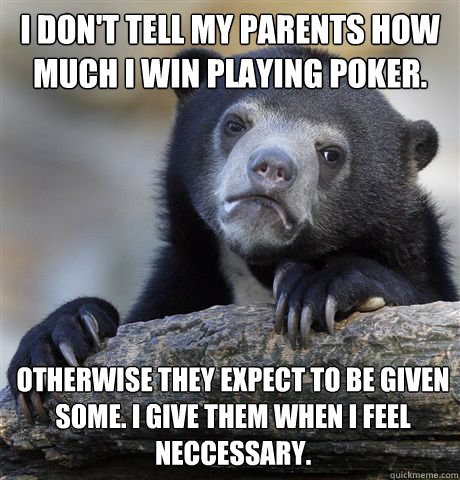 I don't tell my parents how much I win playing poker. Otherwise They expect to be given some. I give them when i feel neccessary. - I don't tell my parents how much I win playing poker. Otherwise They expect to be given some. I give them when i feel neccessary.  Confession Bear