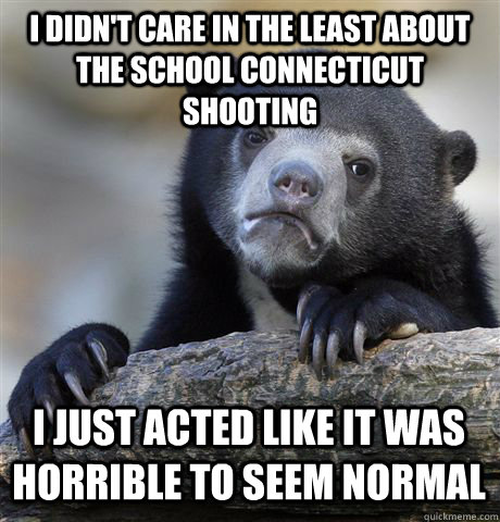 I didn't care in the least about the school Connecticut shooting  I just acted like it was horrible to seem normal - I didn't care in the least about the school Connecticut shooting  I just acted like it was horrible to seem normal  Confession Bear