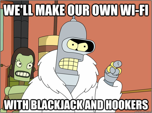 we'll make our own wi-fi with blackjack and hookers - we'll make our own wi-fi with blackjack and hookers  BENDER STATE MEET
