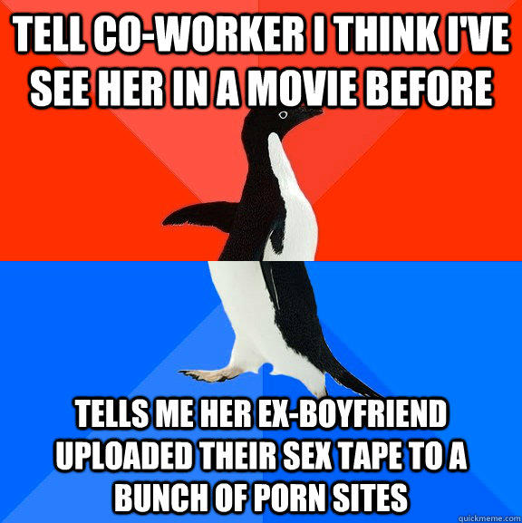 tell co-worker i think i've see her in a movie before tells me her ex-boyfriend uploaded their sex tape to a bunch of porn sites - tell co-worker i think i've see her in a movie before tells me her ex-boyfriend uploaded their sex tape to a bunch of porn sites  Socially Awesome Awkward Penguin