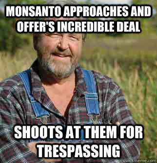 Monsanto approaches and offer's incredible deal Shoots at them for trespassing