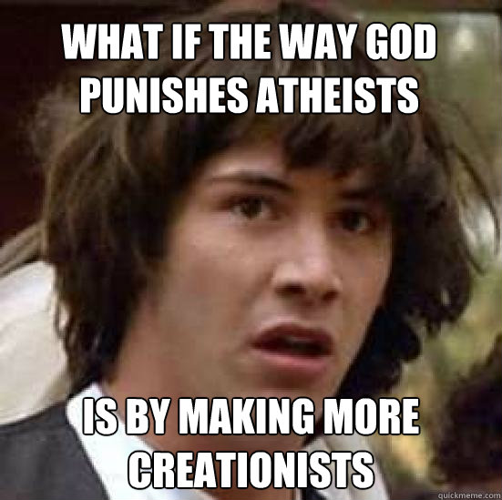what if the way god punishes atheists is by making more creationists - what if the way god punishes atheists is by making more creationists  conspiracy keanu