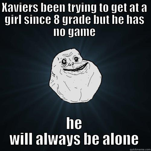 xavier s - XAVIERS BEEN TRYING TO GET AT A GIRL SINCE 8 GRADE BUT HE HAS NO GAME HE WILL ALWAYS BE ALONE Forever Alone