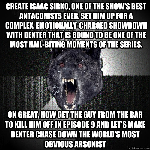 CREATE ISAAC SIRKO, ONE OF THE SHOW'S BEST ANTAGONISTS EVER. SET HIM UP FOR A COMPLEX, EMOTIONALLY-CHARGED SHOWDOWN WITH DEXTER THAT IS BOUND TO BE ONE OF THE MOST NAIL-BITING MOMENTS OF THE SERIES. OK GREAT, NOW GET THE GUY FROM THE BAR TO KILL HIM OFF I - CREATE ISAAC SIRKO, ONE OF THE SHOW'S BEST ANTAGONISTS EVER. SET HIM UP FOR A COMPLEX, EMOTIONALLY-CHARGED SHOWDOWN WITH DEXTER THAT IS BOUND TO BE ONE OF THE MOST NAIL-BITING MOMENTS OF THE SERIES. OK GREAT, NOW GET THE GUY FROM THE BAR TO KILL HIM OFF I  Insanity Wolf