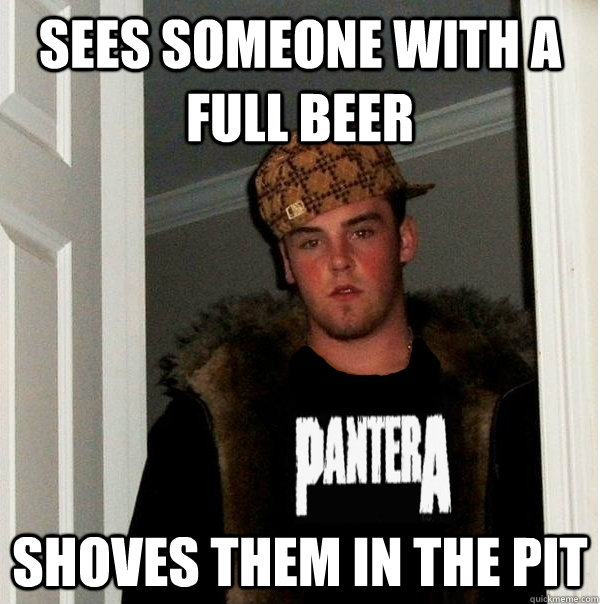 sees someone with a full beer shoves them in the pit - sees someone with a full beer shoves them in the pit  Scumbag Metalhead