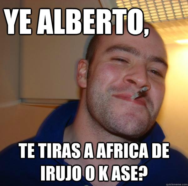 085d4c84fba5f790628a7cd7493c05d4eceb7ff6fc91f0509e0171a960afb878 ye alberto, te tiras a africa de irujo o k ase? misc quickmeme,Alberto Memes