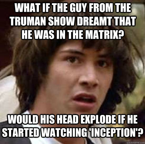 What if the guy from The Truman Show dreamt that he was in the Matrix? Would his head explode if he started watching 'Inception'? - What if the guy from The Truman Show dreamt that he was in the Matrix? Would his head explode if he started watching 'Inception'?  conspiracy keanu