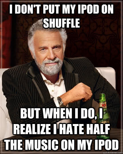 I don't put my ipod on shuffle but when I do, i realize i hate half the music on my ipod - I don't put my ipod on shuffle but when I do, i realize i hate half the music on my ipod  The Most Interesting Man In The World