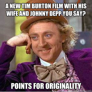A new tim burton film with his wife and Johnny depp you say? points for originality  willy wonka
