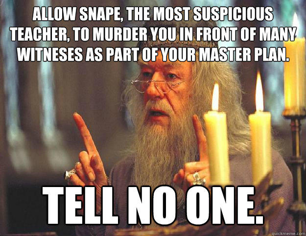 Allow Snape, the most suspicious teacher, to murder you in front of many witneses as part of your master plan. Tell no one.  Dumbledore