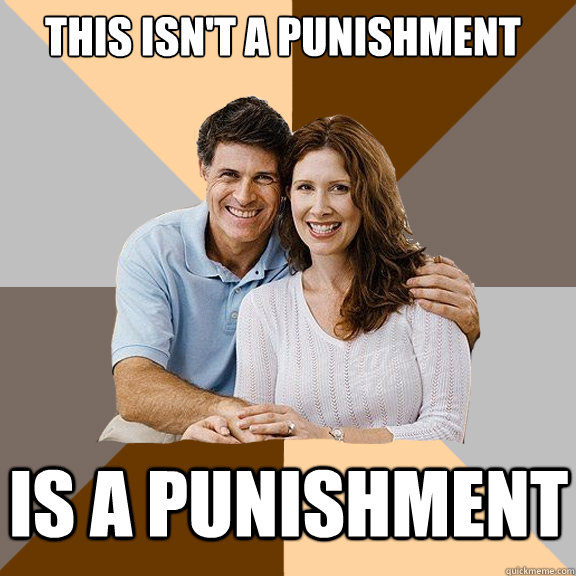 This isn't a punishment Is a punishment - This isn't a punishment Is a punishment  Scumbag Parents