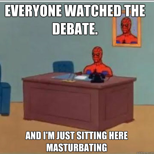 Everyone watched the debate. And i'm just sitting here masturbating