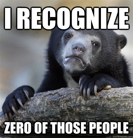 I recognize zero of those people - I recognize zero of those people  Confession Bear